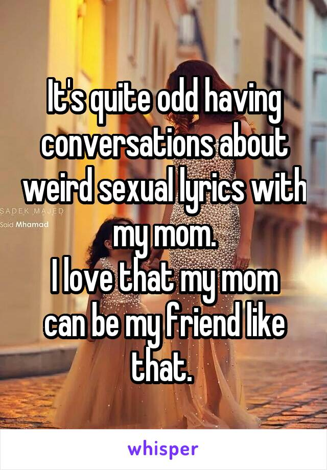 It's quite odd having conversations about weird sexual lyrics with my mom. I love that my mom can be my friend like that.