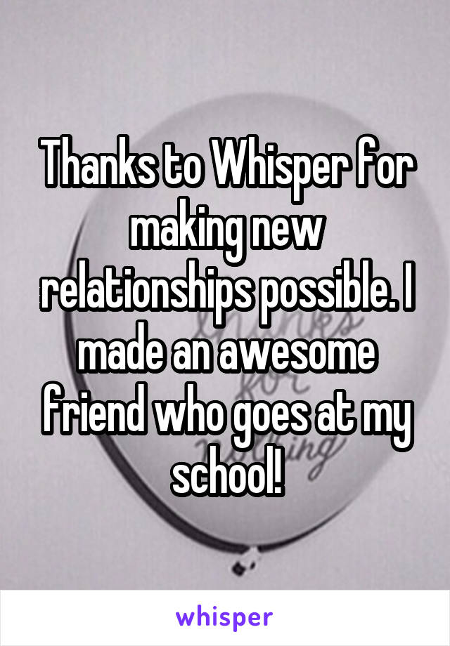Thanks to Whisper for making new relationships possible. I made an awesome friend who goes at my school!