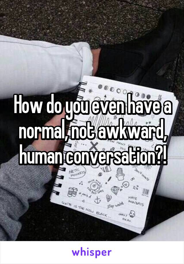 How do you even have a normal, not awkward, human conversation?!