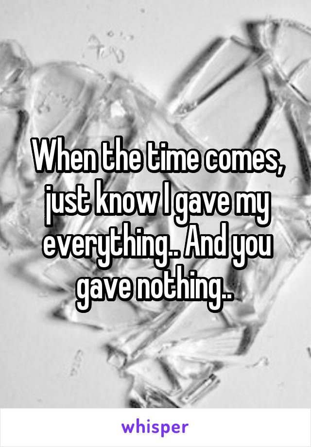 When the time comes, just know I gave my everything.. And you gave nothing..
