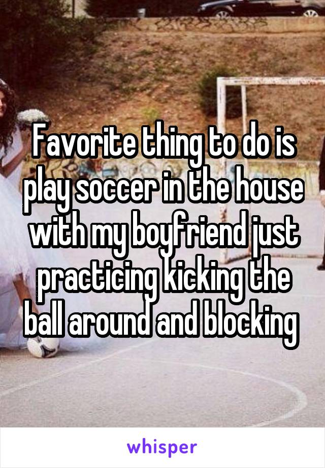 Favorite thing to do is play soccer in the house with my boyfriend just practicing kicking the ball around and blocking
