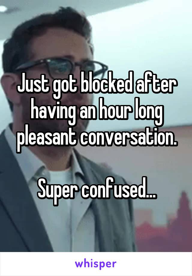 Just got blocked after having an hour long pleasant conversation.  Super confused...