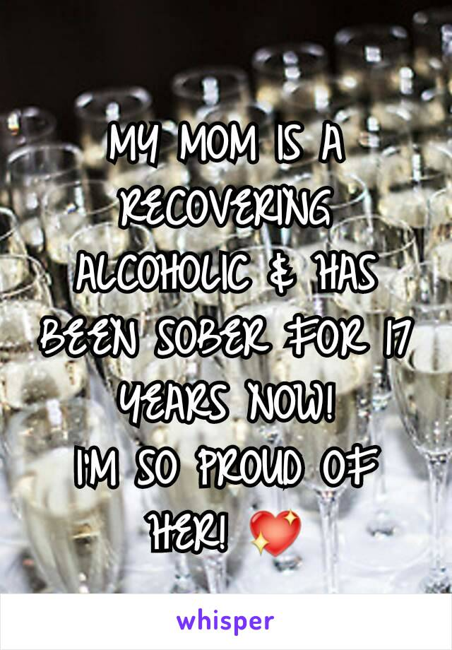 MY MOM IS A RECOVERING ALCOHOLIC & HAS BEEN SOBER FOR 17 YEARS NOW! I'M SO PROUD OF HER! 💖