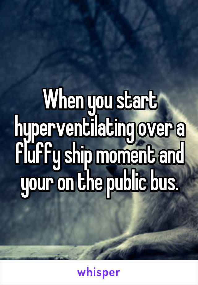 When you start hyperventilating over a fluffy ship moment and your on the public bus.