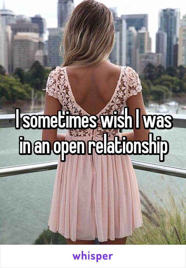 I sometimes wish I was in an open relationship