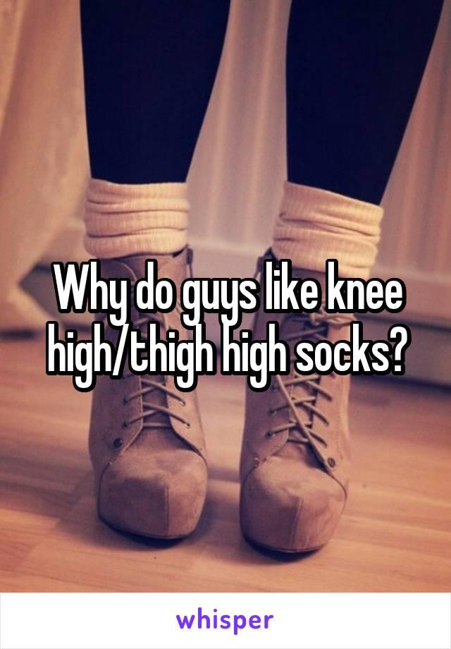 Why do guys like knee high/thigh high socks?