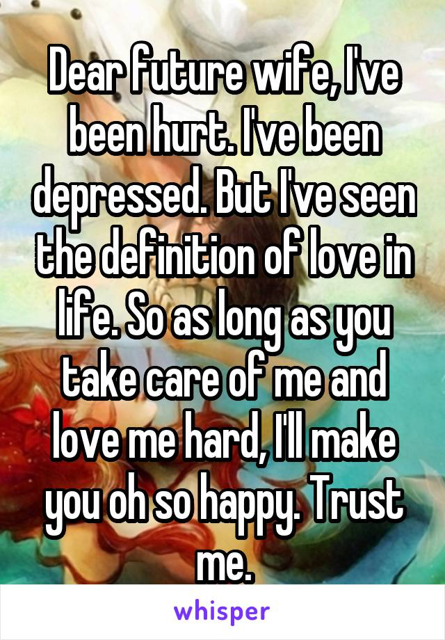 Dear future wife, I've been hurt. I've been depressed. But I've seen the definition of love in life. So as long as you take care of me and love me hard, I'll make you oh so happy. Trust me.