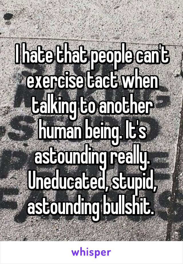 I hate that people can't exercise tact when talking to another human being. It's astounding really. Uneducated, stupid, astounding bullshit.
