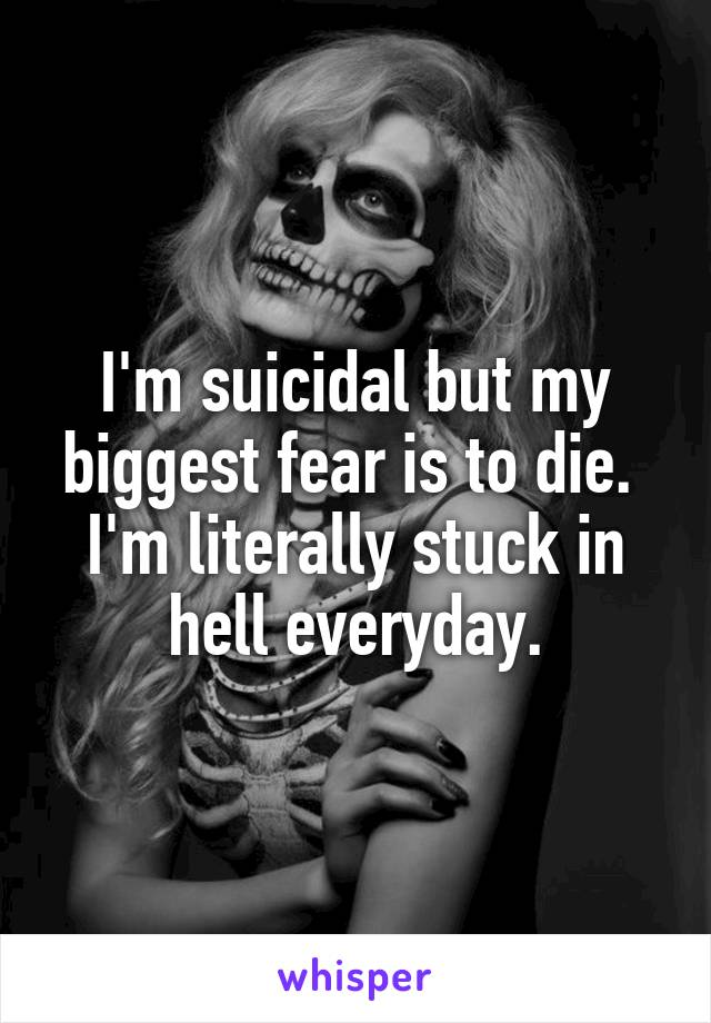 I'm suicidal but my biggest fear is to die.  I'm literally stuck in hell everyday.