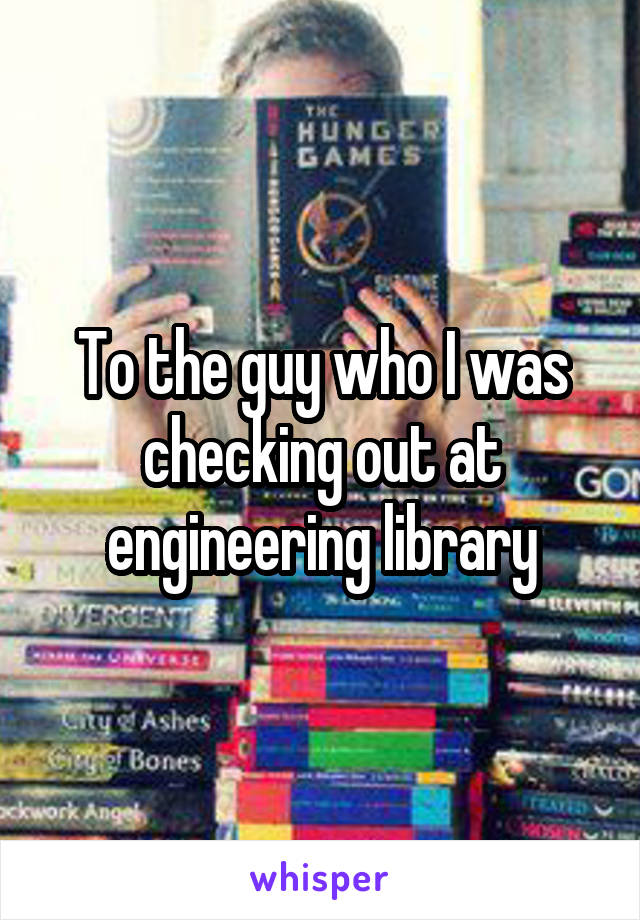 To the guy who I was checking out at engineering library