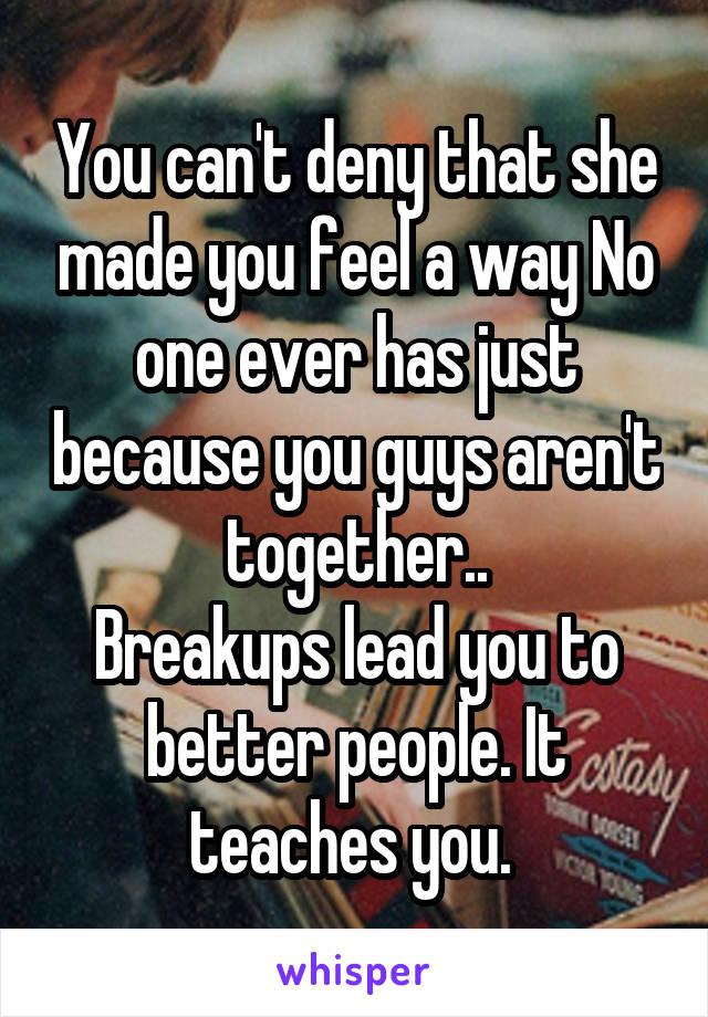 You can't deny that she made you feel a way No one ever has just because you guys aren't together.. Breakups lead you to better people. It teaches you.