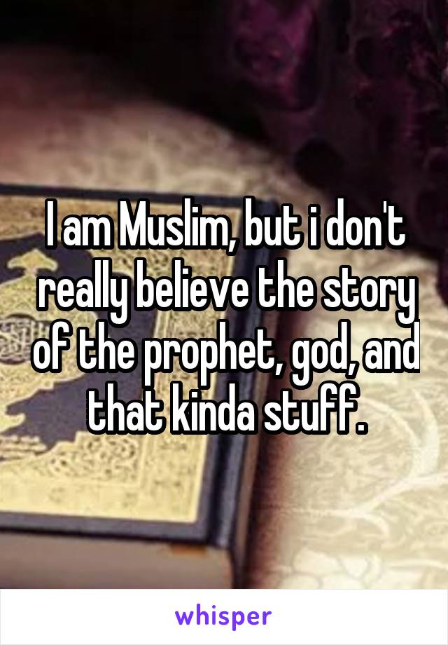 I am Muslim, but i don't really believe the story of the prophet, god, and that kinda stuff.