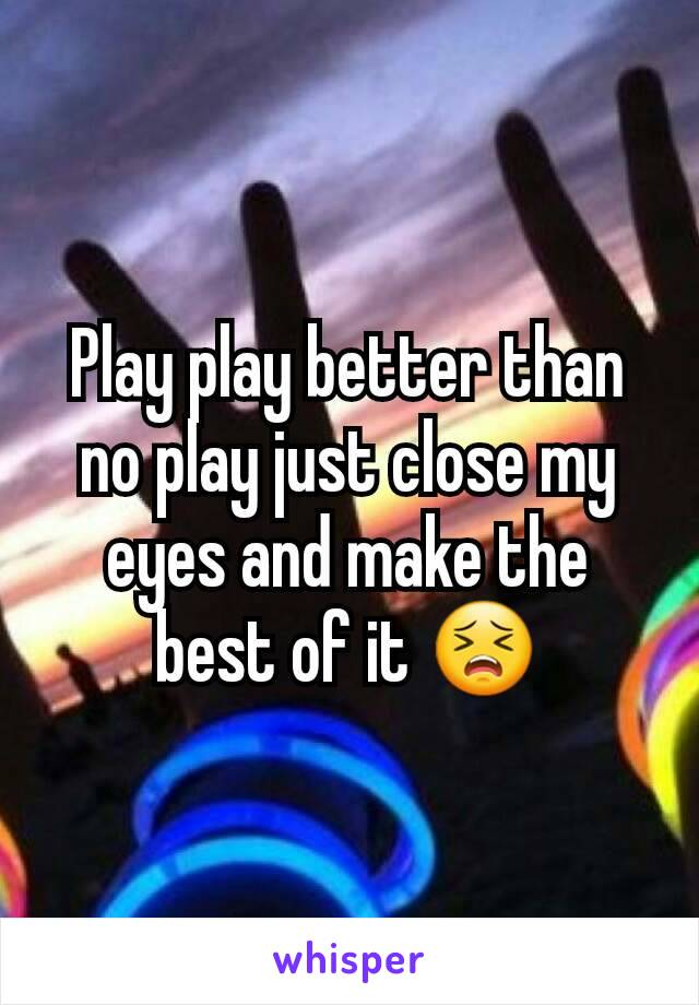 Play play better than no play just close my eyes and make the best of it 😣
