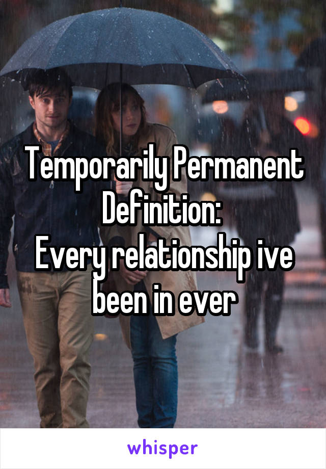 Temporarily Permanent Definition:  Every relationship ive been in ever