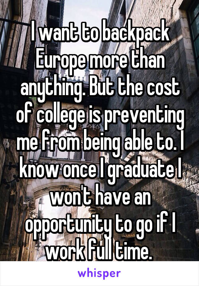 I want to backpack Europe more than anything. But the cost of college is preventing me from being able to. I know once I graduate I won't have an opportunity to go if I work full time.