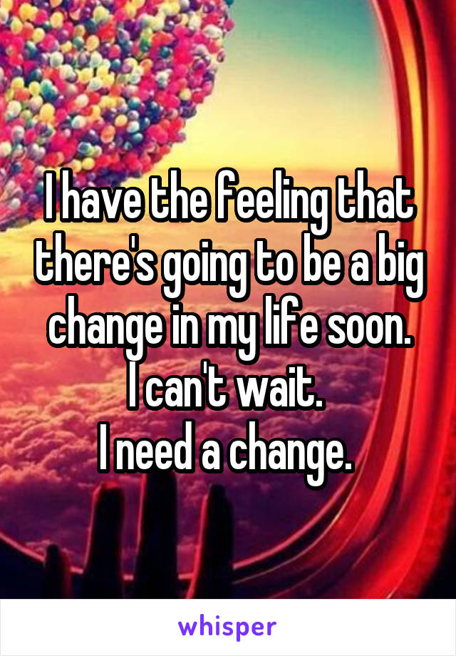 I have the feeling that there's going to be a big change in my life soon. I can't wait.  I need a change.