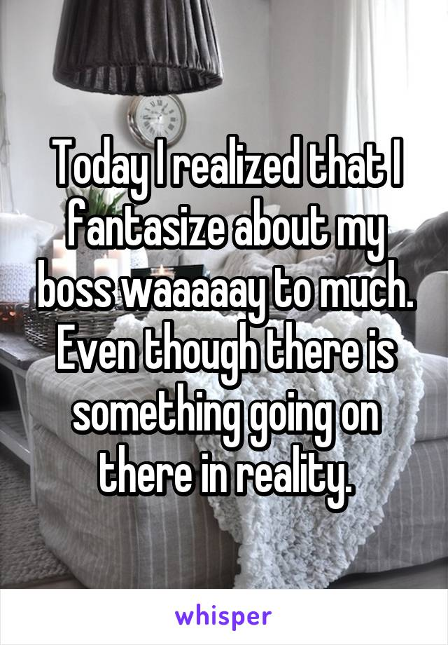 Today I realized that I fantasize about my boss waaaaay to much. Even though there is something going on there in reality.