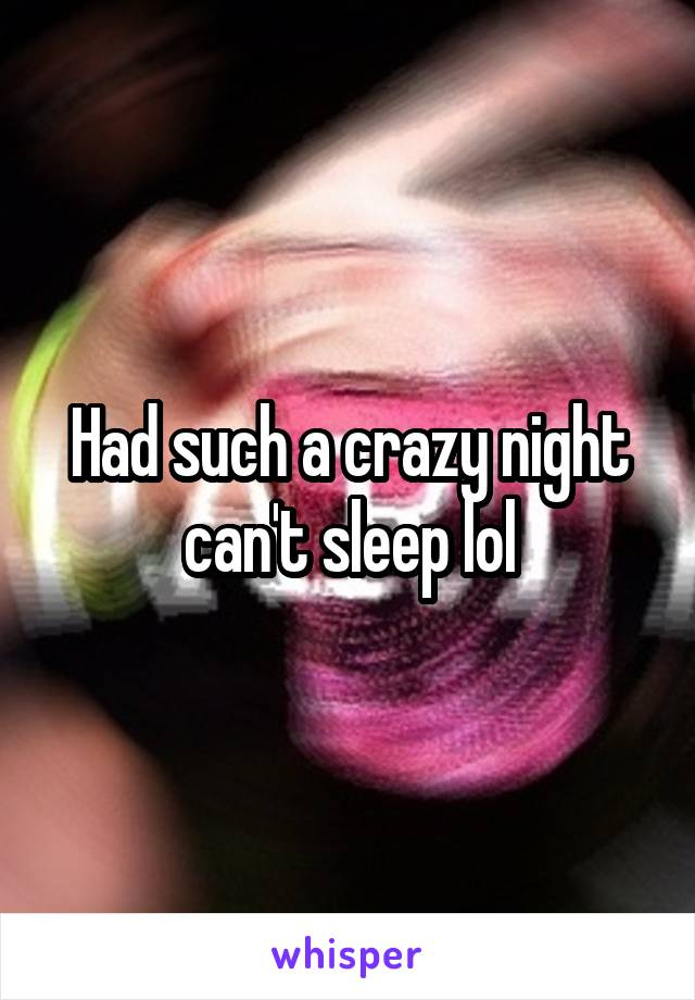 Had such a crazy night can't sleep lol