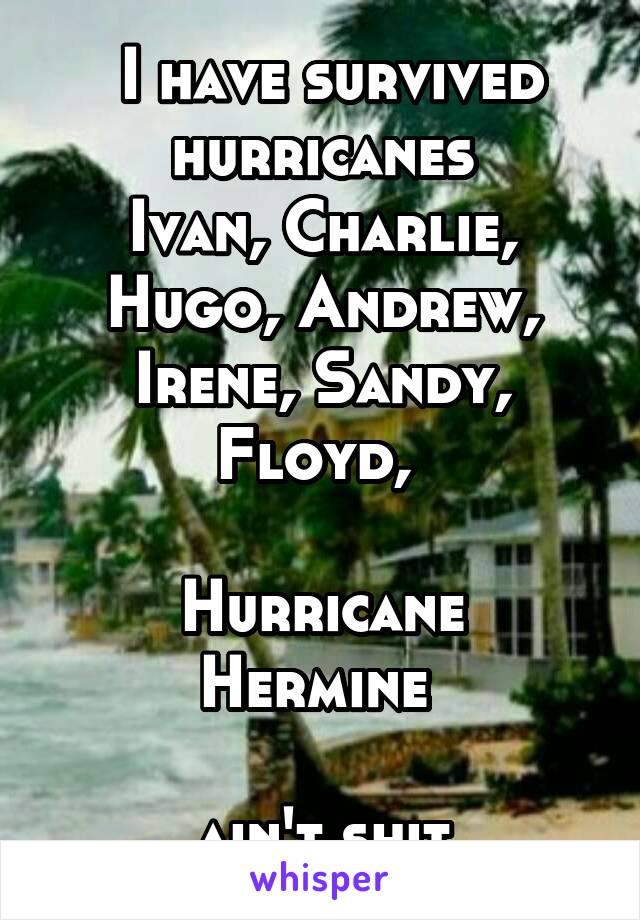 I have survived hurricanes Ivan, Charlie, Hugo, Andrew, Irene, Sandy, Floyd,   Hurricane Hermine   ain't shit