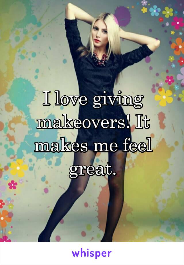 I love giving makeovers! It makes me feel great.