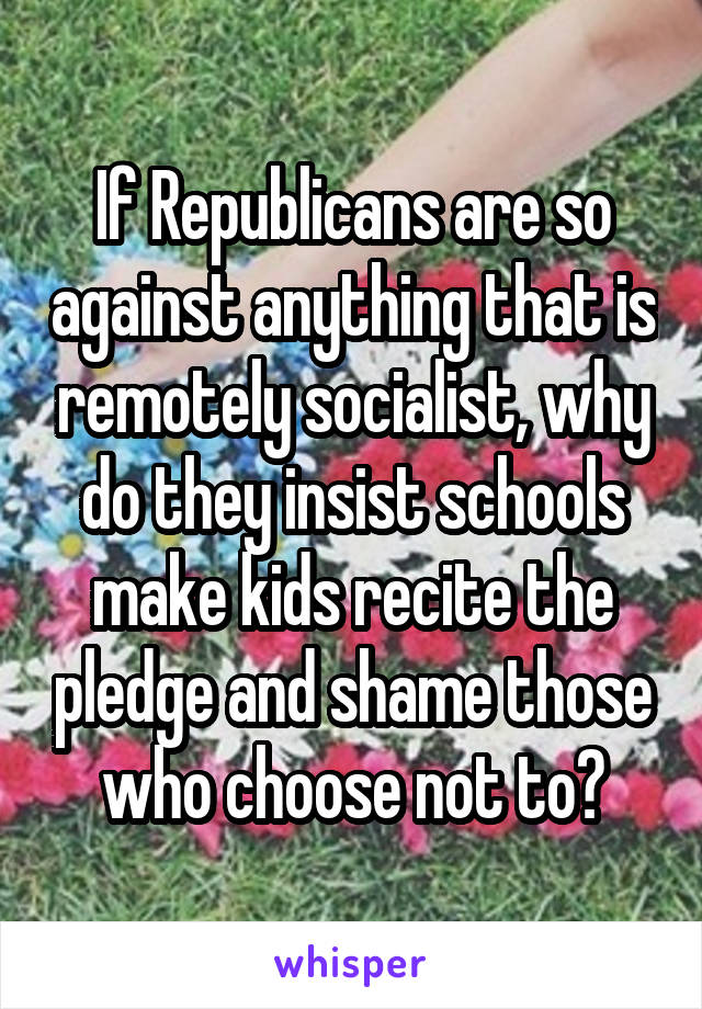 If Republicans are so against anything that is remotely socialist, why do they insist schools make kids recite the pledge and shame those who choose not to?