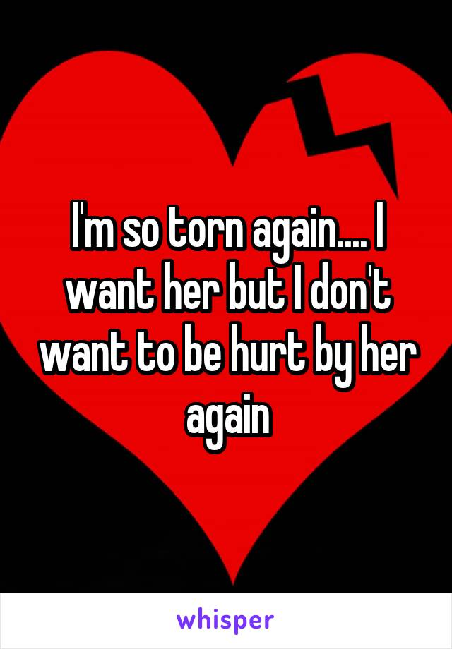 I'm so torn again.... I want her but I don't want to be hurt by her again