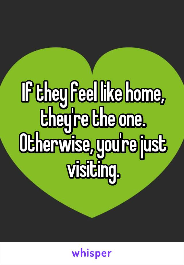 If they feel like home, they're the one. Otherwise, you're just visiting.