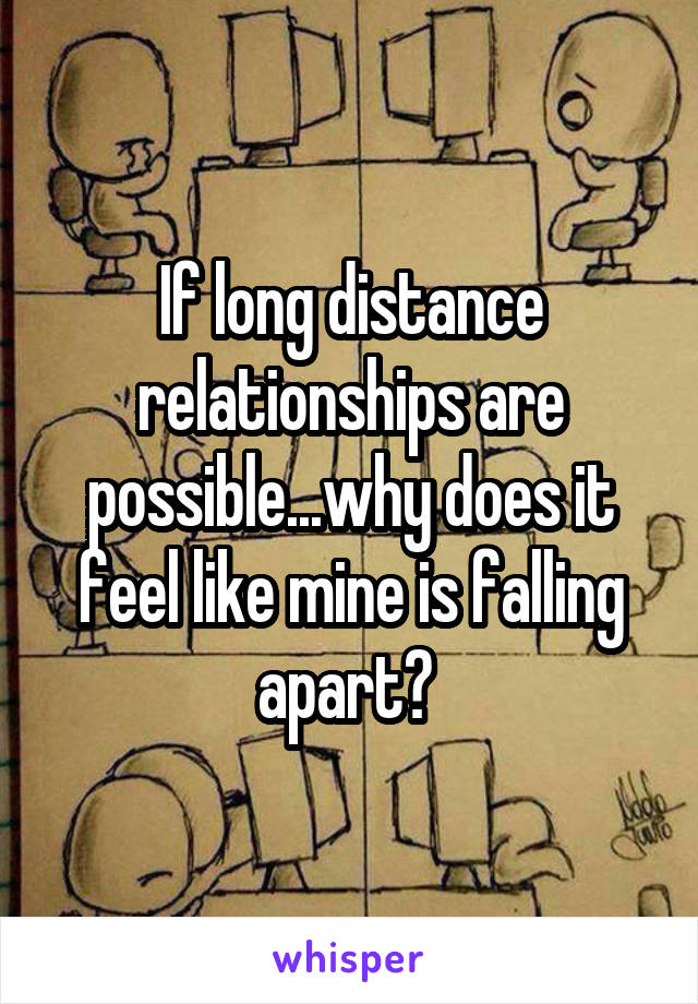 If long distance relationships are possible...why does it feel like mine is falling apart?