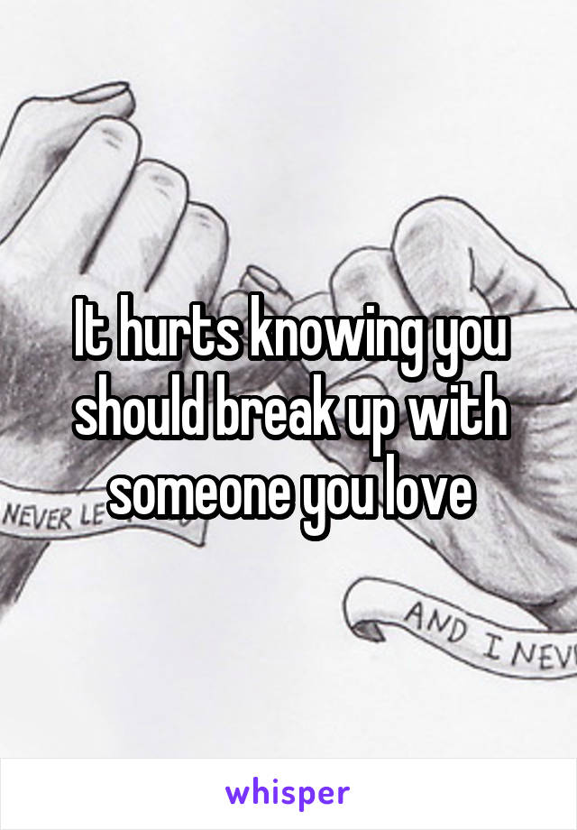 It hurts knowing you should break up with someone you love