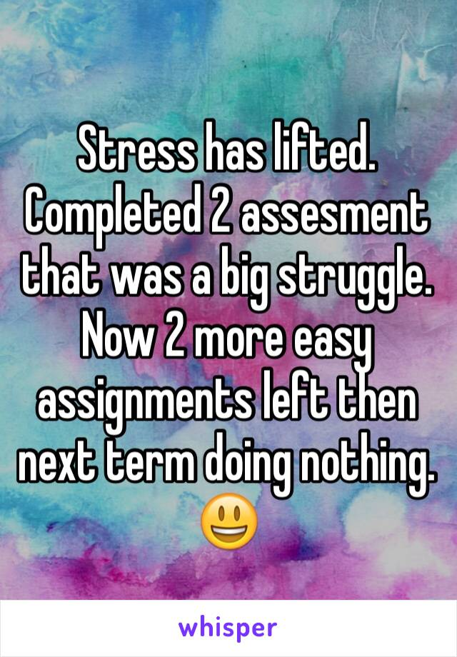 Stress has lifted. Completed 2 assesment that was a big struggle. Now 2 more easy assignments left then next term doing nothing. 😃