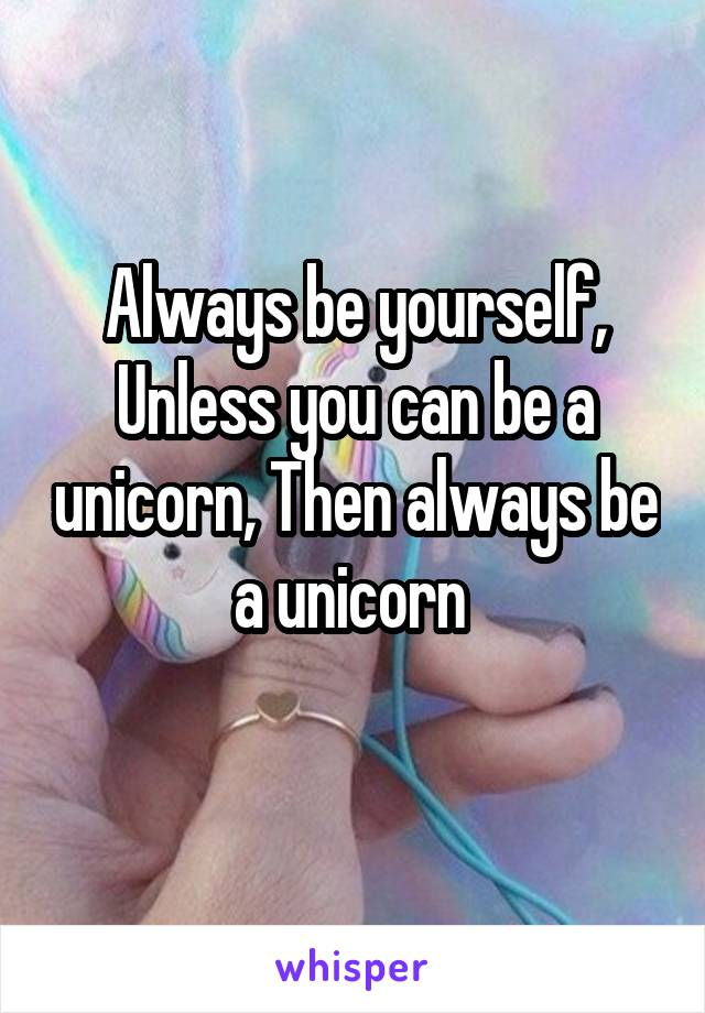 Always be yourself, Unless you can be a unicorn, Then always be a unicorn