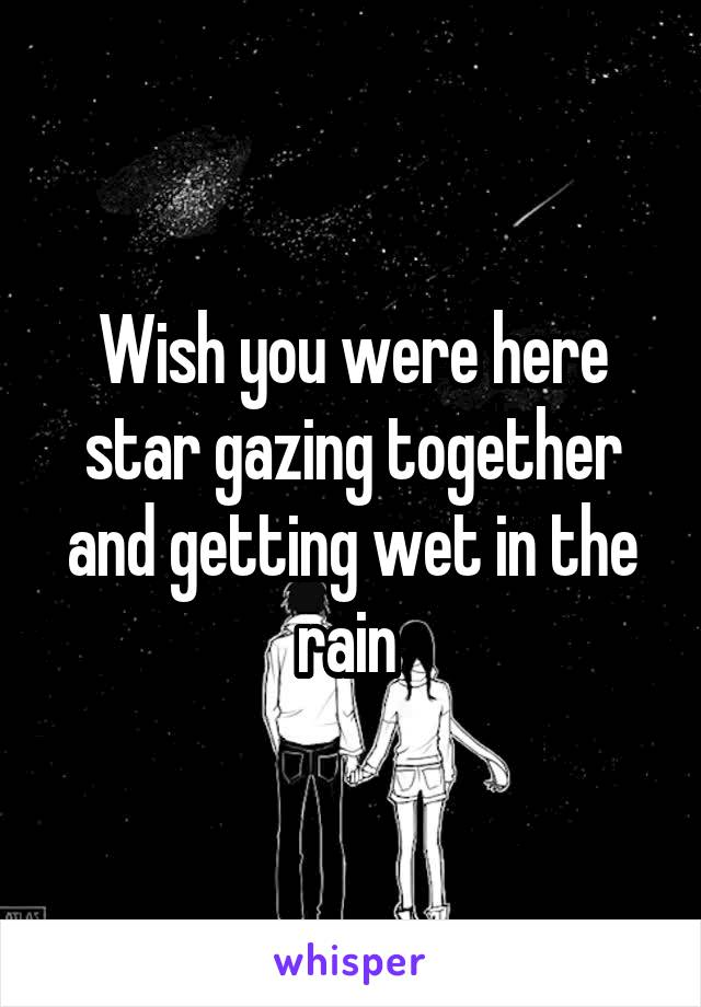 Wish you were here star gazing together and getting wet in the rain