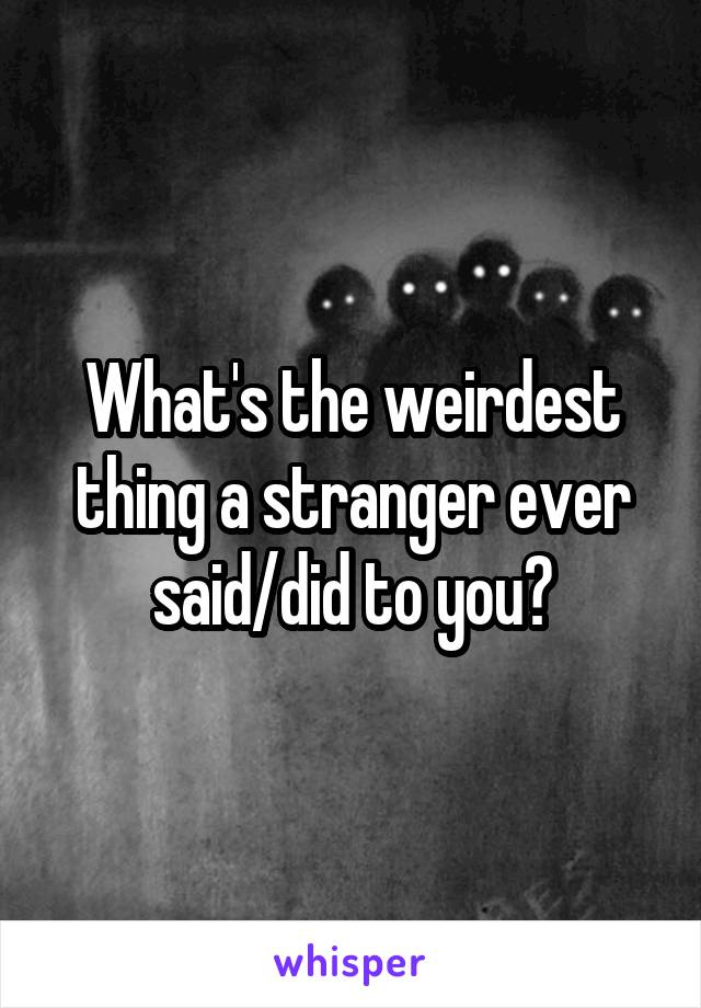What's the weirdest thing a stranger ever said/did to you?
