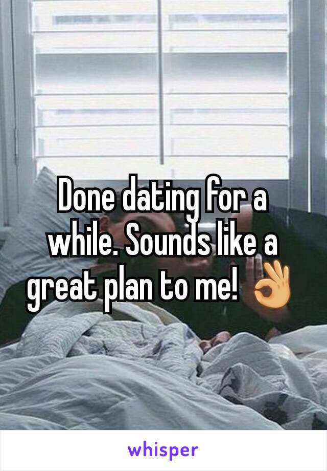 Done dating for a while. Sounds like a great plan to me! 👌