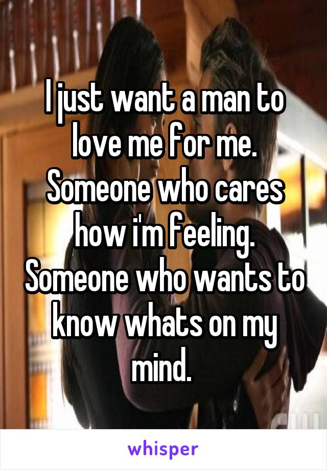 I just want a man to love me for me. Someone who cares how i'm feeling. Someone who wants to know whats on my mind.