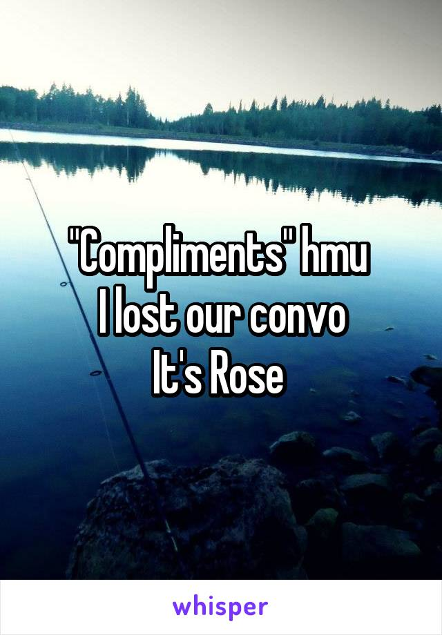 """""""Compliments"""" hmu  I lost our convo It's Rose"""