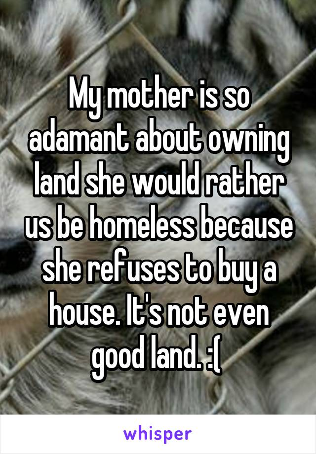 My mother is so adamant about owning land she would rather us be homeless because she refuses to buy a house. It's not even good land. :(