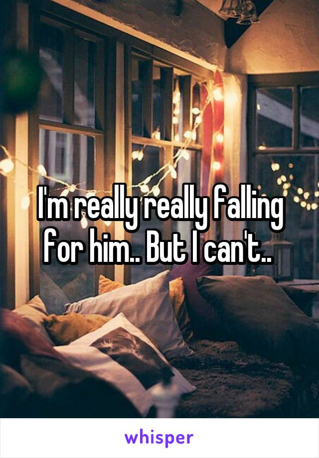 I'm really really falling for him.. But I can't..