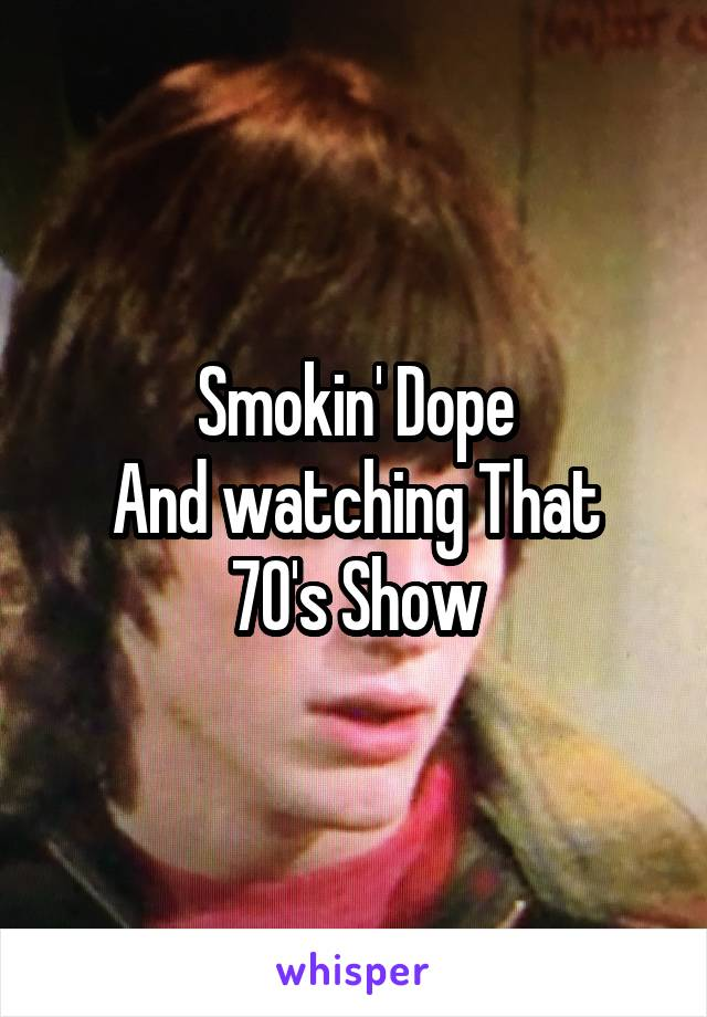 Smokin' Dope And watching That 70's Show