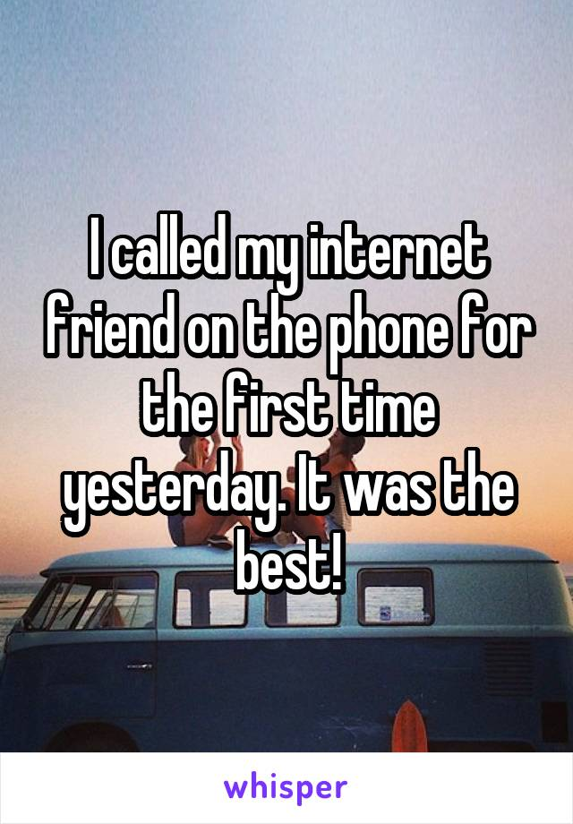 I called my internet friend on the phone for the first time yesterday. It was the best!