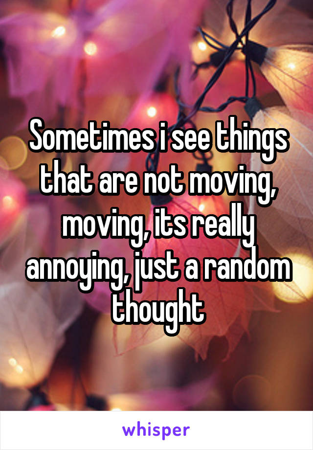 Sometimes i see things that are not moving, moving, its really annoying, just a random thought