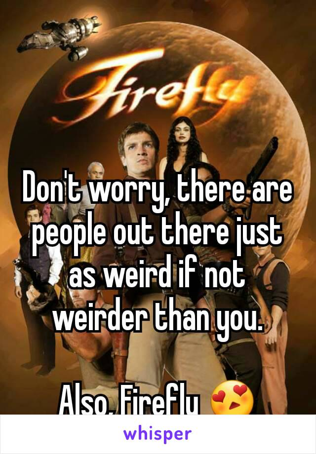 Don't worry, there are people out there just as weird if not weirder than you.  Also, Firefly 😍