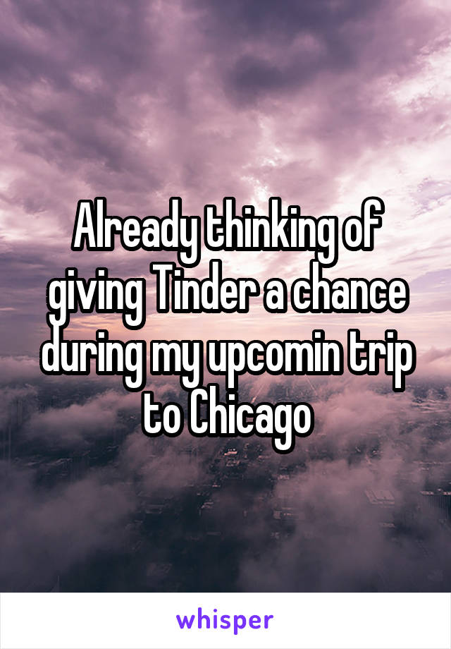 Already thinking of giving Tinder a chance during my upcomin trip to Chicago