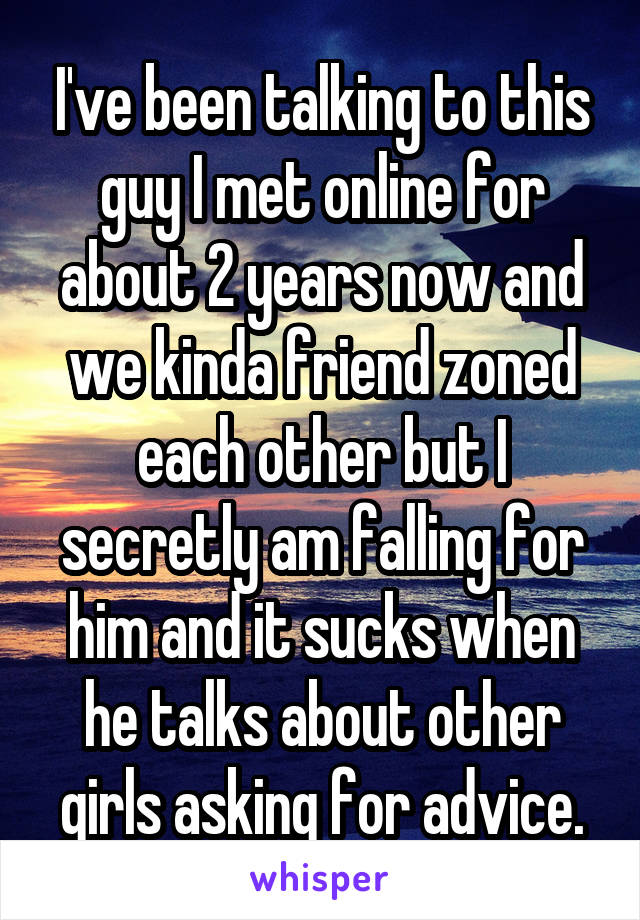 I've been talking to this guy I met online for about 2 years now and we kinda friend zoned each other but I secretly am falling for him and it sucks when he talks about other girls asking for advice.