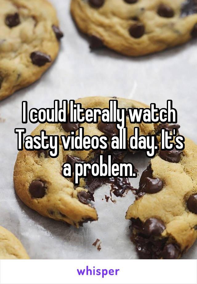 I could literally watch Tasty videos all day. It's a problem.