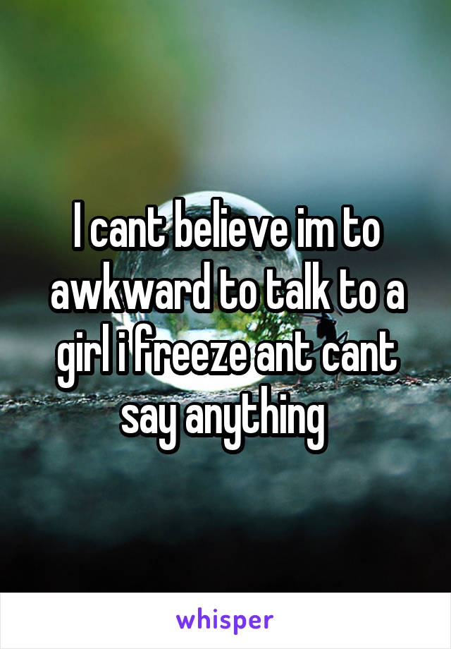 I cant believe im to awkward to talk to a girl i freeze ant cant say anything