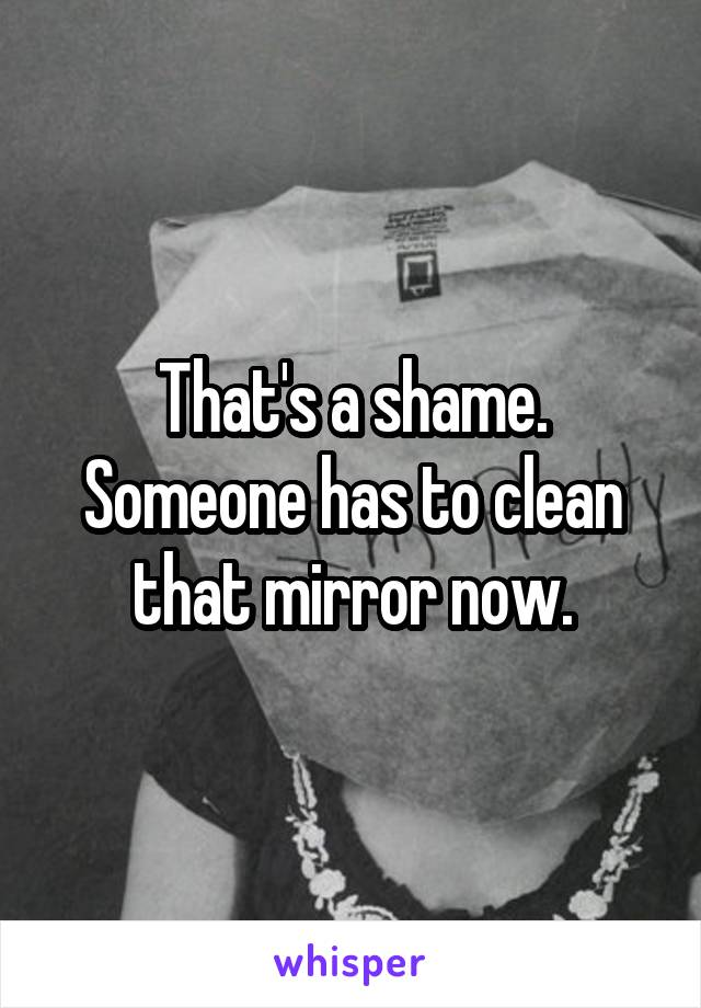 That's a shame. Someone has to clean that mirror now.