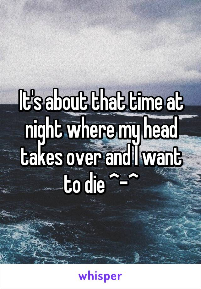 It's about that time at night where my head takes over and I want to die ^-^