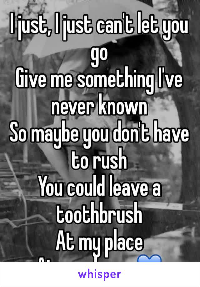I just, I just can't let you go Give me something I've never known So maybe you don't have to rush You could leave a toothbrush At my place At my place...💙
