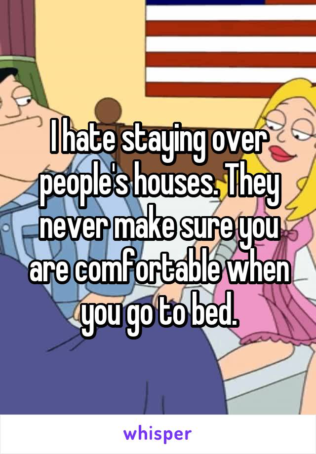 I hate staying over people's houses. They never make sure you are comfortable when you go to bed.